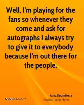 Well, I'm playing for the fans so whenever they come and ask for autographs I always try to give it to everybody because I'm out there for the people.