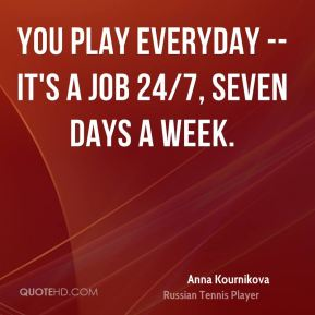 You play everyday -- it's a job 24/7, seven days a week.