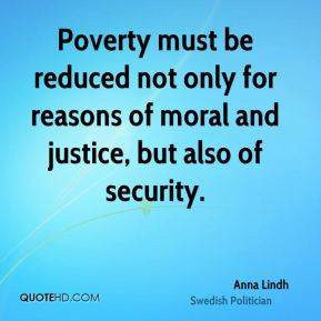 Anna Lindh - Poverty must be reduced not only for reasons of moral and justice, but also of security.