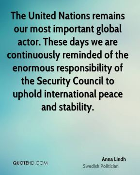 Anna Lindh - The United Nations remains our most important global actor. These days we are continuously reminded of the enormous responsibility of the Security Council to uphold international peace and stability.
