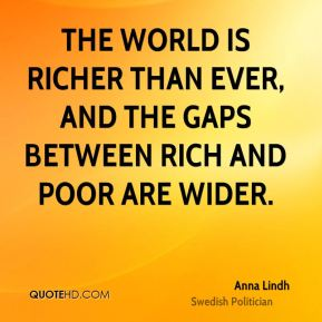 Anna Lindh - The world is richer than ever, and the gaps between rich and poor are wider.