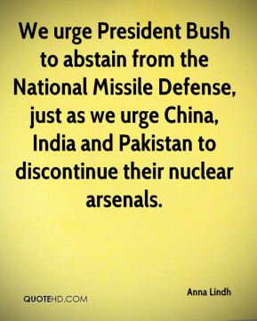 Anna Lindh - We urge President Bush to abstain from the National Missile Defense, just as we urge China, India and Pakistan to discontinue their nuclear arsenals.