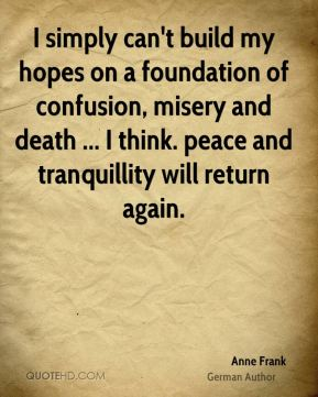 Anne Frank - I simply can't build my hopes on a foundation of confusion, misery and death ... I think. peace and tranquillity will return again.