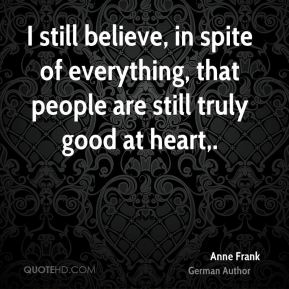 I still believe, in spite of everything, that people are still truly good at heart.