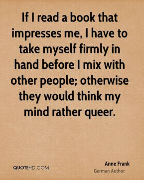 Anne Frank - If I read a book that impresses me, I have to take myself firmly in hand before I mix with other people; otherwise they would think my mind rather queer.