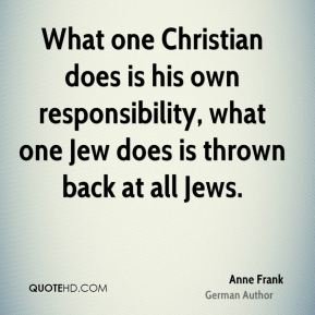 Anne Frank - What one Christian does is his own responsibility, what one Jew does is thrown back at all Jews.