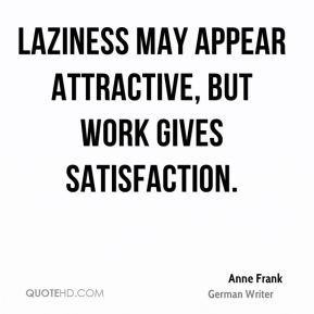 Anne Frank - Laziness may appear attractive, but work gives satisfaction.
