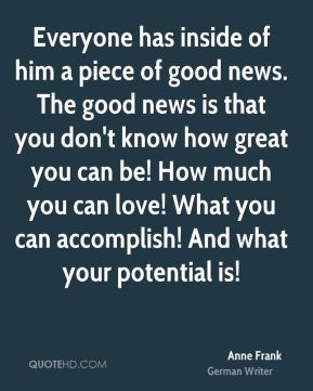 Anne Frank - Everyone has inside of him a piece of good news. The good news is that you don't know how great you can be! How much you can love! What you can accomplish! And what your potential is!