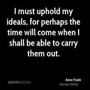 Anne Frank - I must uphold my ideals, for perhaps the time will come when I shall be able to carry them out.