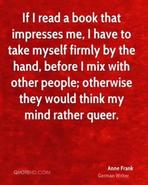 If I read a book that impresses me, I have to take myself firmly by the hand, before I mix with other people; otherwise they would think my mind rather queer.