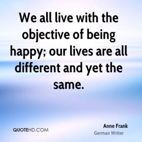 We all live with the objective of being happy; our lives are all different and yet the same.