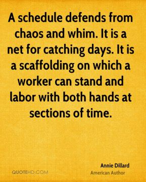 Annie Dillard - A schedule defends from chaos and whim. It is a net for catching days. It is a scaffolding on which a worker can stand and labor with both hands at sections of time.