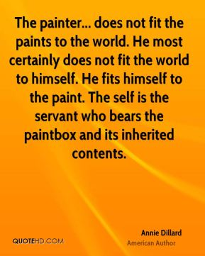 Annie Dillard - The painter... does not fit the paints to the world. He most certainly does not fit the world to himself. He fits himself to the paint. The self is the servant who bears the paintbox and its inherited contents.
