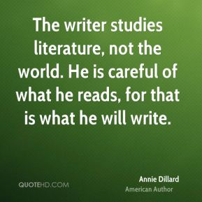Annie Dillard - The writer studies literature, not the world. He is careful of what he reads, for that is what he will write.
