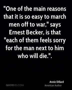 """Annie Dillard - """"One of the main reasons that it is so easy to march men off to war,"""" says Ernest Becker, is that """"each of them feels sorry for the man next to him who will die.""""."""