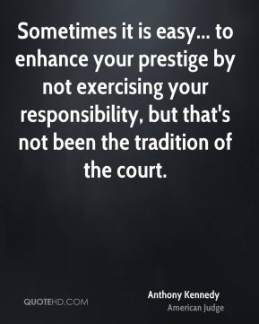 Anthony Kennedy - Sometimes it is easy... to enhance your prestige by not exercising your responsibility, but that's not been the tradition of the court.