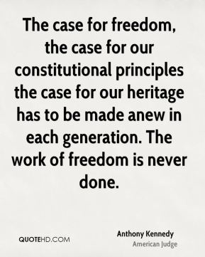 The case for freedom, the case for our constitutional principles the case for our heritage has to be made anew in each generation. The work of freedom is never done.