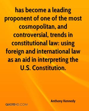 Anthony Kennedy - has become a leading proponent of one of the most cosmopolitan, and controversial, trends in constitutional law: using foreign and international law as an aid in interpreting the U.S. Constitution.