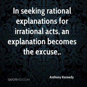 In seeking rational explanations for irrational acts, an explanation becomes the excuse.