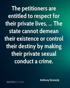 The petitioners are entitled to respect for their private lives, ... The state cannot demean their existence or control their destiny by making their private sexual conduct a crime.