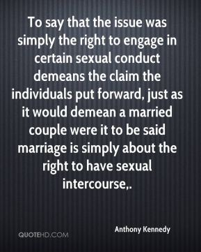 Anthony Kennedy - To say that the issue was simply the right to engage in certain sexual conduct demeans the claim the individuals put forward, just as it would demean a married couple were it to be said marriage is simply about the right to have sexual intercourse.