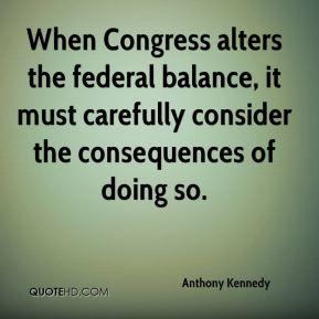Anthony Kennedy - When Congress alters the federal balance, it must carefully consider the consequences of doing so.