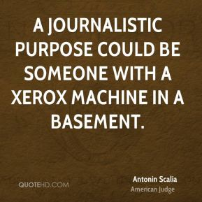 Antonin Scalia - A journalistic purpose could be someone with a Xerox machine in a basement.