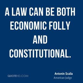 Antonin Scalia - A law can be both economic folly and constitutional.