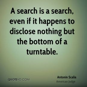 Antonin Scalia - A search is a search, even if it happens to disclose nothing but the bottom of a turntable.