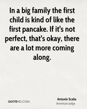Antonin Scalia - In a big family the first child is kind of like the first pancake. If it's not perfect, that's okay, there are a lot more coming along.