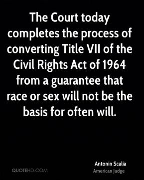 Antonin Scalia - The Court today completes the process of converting Title VII of the Civil Rights Act of 1964 from a guarantee that race or sex will not be the basis for often will.