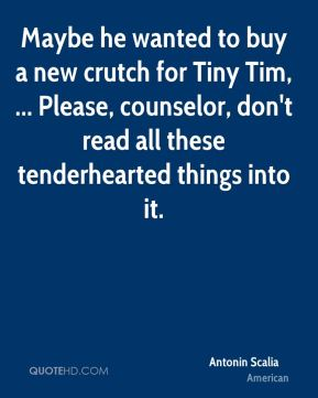 Antonin Scalia - Maybe he wanted to buy a new crutch for Tiny Tim, ... Please, counselor, don't read all these tenderhearted things into it.