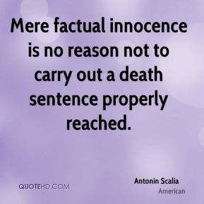 Antonin Scalia - Mere factual innocence is no reason not to carry out a death sentence properly reached.