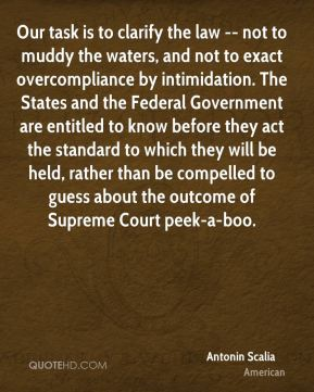 Antonin Scalia - Our task is to clarify the law -- not to muddy the waters, and not to exact overcompliance by intimidation. The States and the Federal Government are entitled to know before they act the standard to which they will be held, rather than be compelled to guess about the outcome of Supreme Court peek-a-boo.