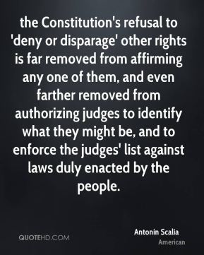 Antonin Scalia - the Constitution's refusal to 'deny or disparage' other rights is far removed from affirming any one of them, and even farther removed from authorizing judges to identify what they might be, and to enforce the judges' list against laws duly enacted by the people.