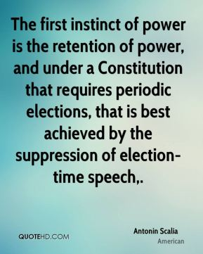 Antonin Scalia - The first instinct of power is the retention of power, and under a Constitution that requires periodic elections, that is best achieved by the suppression of election-time speech.