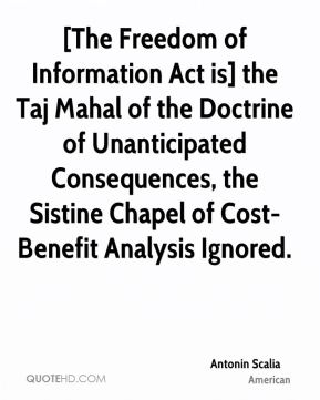 Antonin Scalia - [The Freedom of Information Act is] the Taj Mahal of the Doctrine of Unanticipated Consequences, the Sistine Chapel of Cost-Benefit Analysis Ignored.