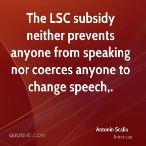 Antonin Scalia - The LSC subsidy neither prevents anyone from speaking nor coerces anyone to change speech.