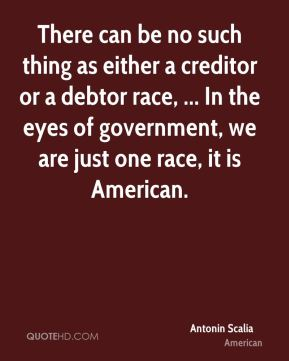 Antonin Scalia - There can be no such thing as either a creditor or a debtor race, ... In the eyes of government, we are just one race, it is American.