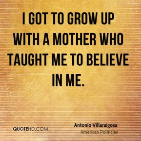 I got to grow up with a mother who taught me to believe in me.