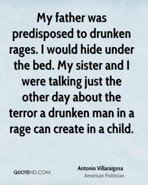 Antonio Villaraigosa - My father was predisposed to drunken rages. I would hide under the bed. My sister and I were talking just the other day about the terror a drunken man in a rage can create in a child.