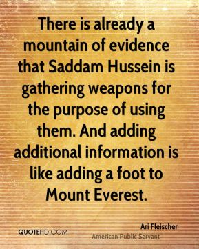 Ari Fleischer - There is already a mountain of evidence that Saddam Hussein is gathering weapons for the purpose of using them. And adding additional information is like adding a foot to Mount Everest.