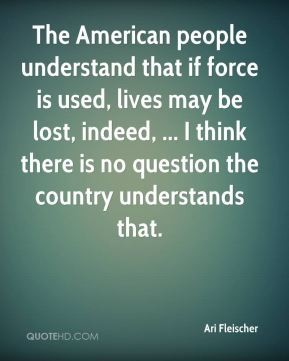 The American people understand that if force is used, lives may be lost, indeed, ... I think there is no question the country understands that.