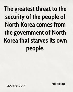 The greatest threat to the security of the people of North Korea comes from the government of North Korea that starves its own people.