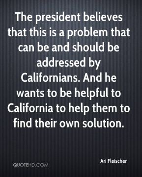 The president believes that this is a problem that can be and should be addressed by Californians. And he wants to be helpful to California to help them to find their own solution.