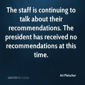 The staff is continuing to talk about their recommendations. The president has received no recommendations at this time.
