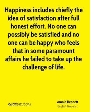 Arnold Bennett - Happiness includes chiefly the idea of satisfaction after full honest effort. No one can possibly be satisfied and no one can be happy who feels that in some paramount affairs he failed to take up the challenge of life.