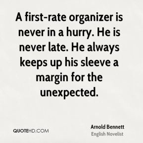 Arnold Bennett - A first-rate organizer is never in a hurry. He is never late. He always keeps up his sleeve a margin for the unexpected.