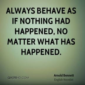 Always behave as if nothing had happened, no matter what has happened.