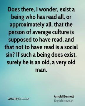 Does there, I wonder, exist a being who has read all, or approximately all, that the person of average culture is supposed to have read, and that not to have read is a social sin? If such a being does exist, surely he is an old, a very old man.